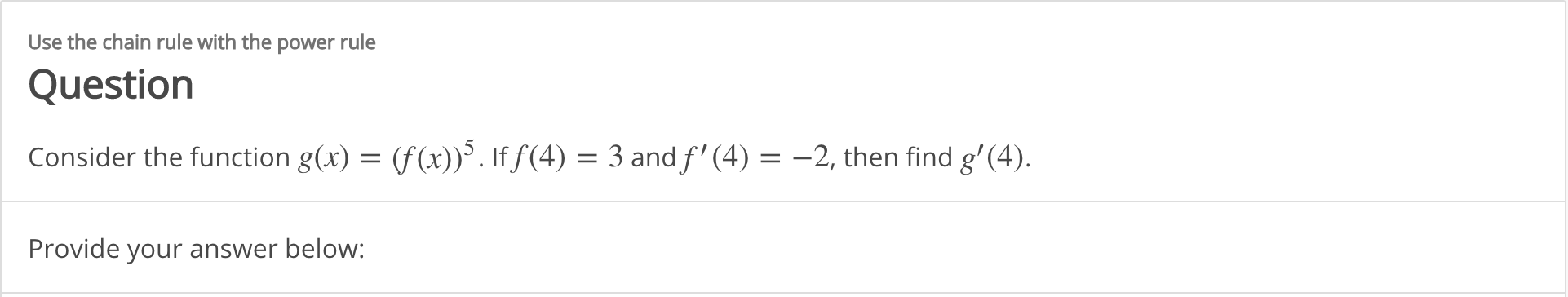 Use the chain rule with the power rule Question Consider the function g(x) = (f(x)). If f(4) = 3 and f' (4) = -2, then find g'(4). Provide your answer below: