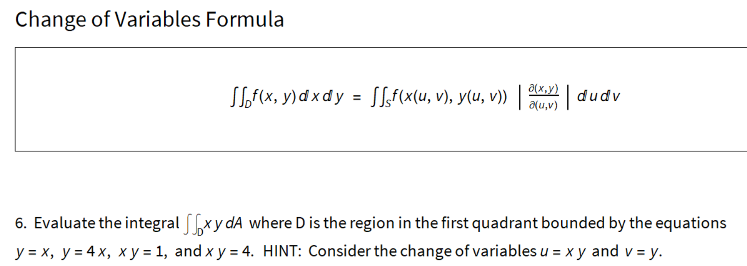 Change of Variables Formula д(х, у) SSof(x, y) d x d y = SLf(x(u, v), y(u, v)) |dudv a(u,v) 6. Evaluate the integral [xy dA where D is the region in the first quadrant bounded by the equations y = x, y = 4 x, x y = 1, and x y = 4. HINT: Consider the change of variables u = x y and v = y.