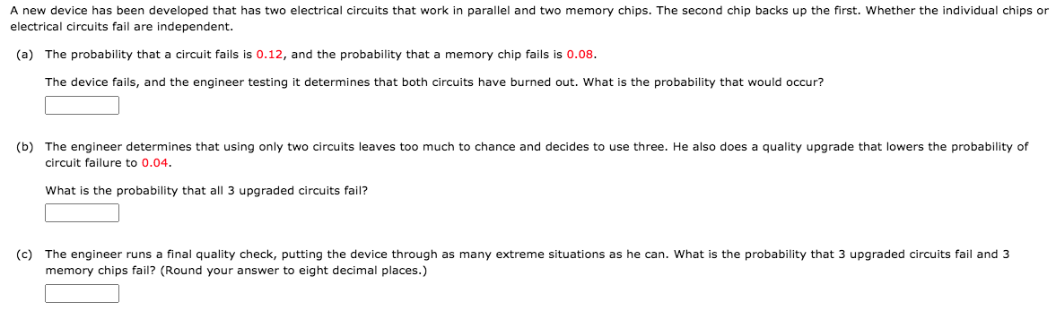 A new device has been developed that has two electrical circuits that work in parallel and two memory chips. The second chip backs up the first. Whether the individual chips or electrical circuits fail are independent. (a) The probability that a circuit fails is 0.12, and the probability that a memory chip fails is 0.08. The device fails, and the engineer testing it determines that both circuits have burned out. What is the probability that would occur? (b) The engineer determines that using only two circuits leaves too much to chance and decides to use three. He also does quality upgrade that lowers the probability of circuit failure to 0.04. What is the probability that all 3 upgraded circuits fail? (c) The engineer runs a final quality check, putting the device through as many extreme situations as he can. What is the probability that 3 upgraded circuits fail and 3 memory chips fail? (Round your answer to eight decimal places.)