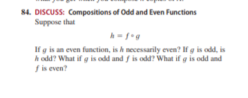 84. DISCUSS: Compositions of Odd and Even Functions Suppose that h = f•g If g is an even function, is h necessarily even? If g is odd, is h odd? What if g is odd and f is odd? What if g is odd and f is even?
