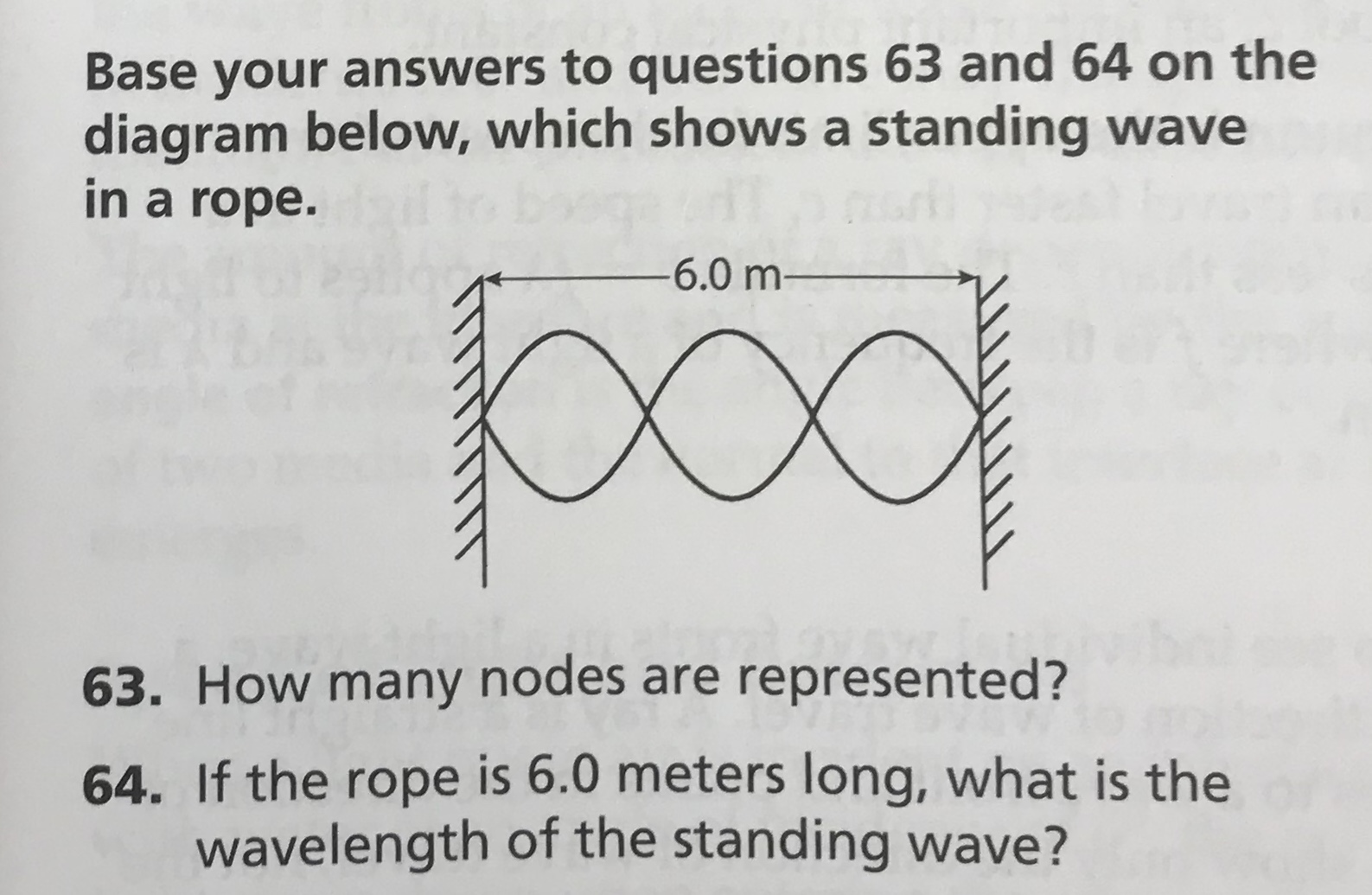Base your answers to questions 63 and 64 on the diagram below, which shows a standing wave in a rope. pod -6.0 m- 63. How many nodes are represented? 64. If the rope is 6.0 meters long, what is the wavelength of the standing wave?