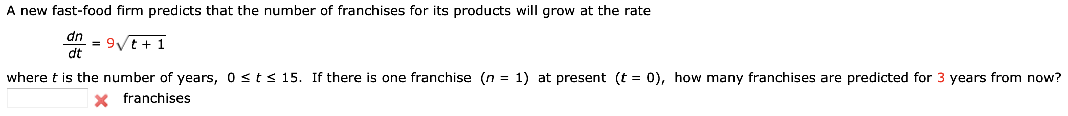 A new fast-food firm predicts that the number of franchises for its products will grow at the rate dn 9/t + 1 dt where t is the number of years, 0 <t<15. If there is one franchise (n = 1) at present (t = 0), how many franchises are predicted for 3 years from now? X franchises