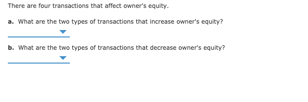 There are four transactions that affect owner's equity. a. What are the two types of transactions that increase owner's equity? b. What are the two types of transactions that decrease owner's equity?