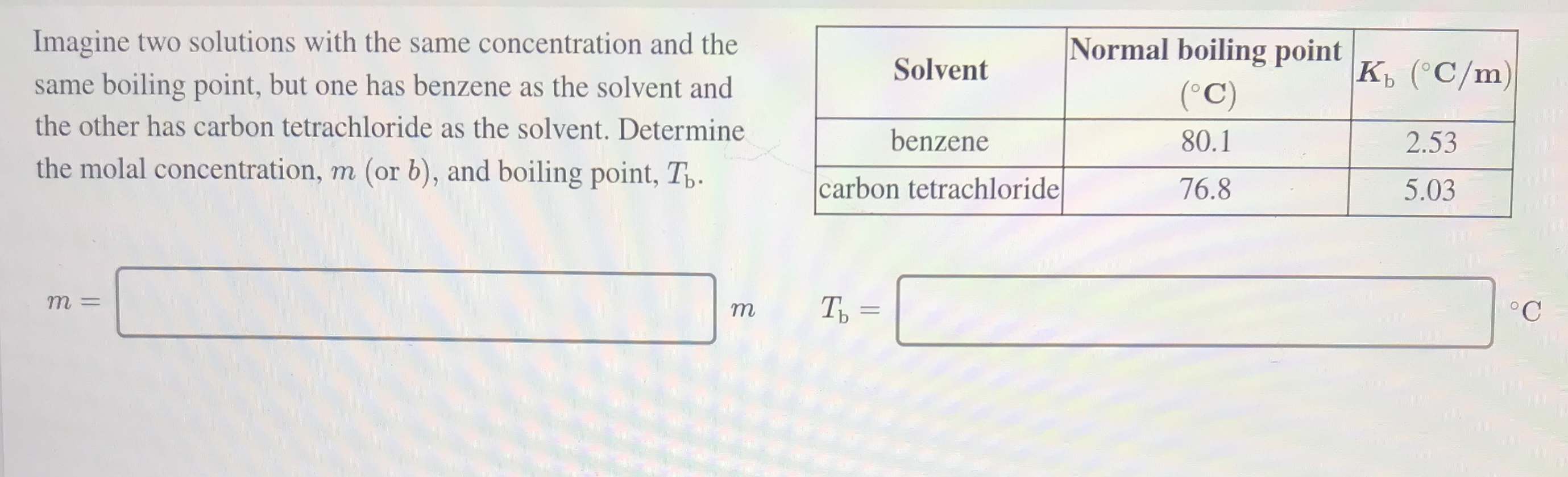 Imagine two solutions with the same concentration and the Normal boiling point same boiling point, but one has benzene as the solvent and Solvent к, (С/m) (°C) the other has carbon tetrachloride as the solvent. Determine benzene 80.1 2.53 the molal concentration, m (or b), and boiling point, T,. carbon tetrachloride 76.8 5.03 т Ть - ||
