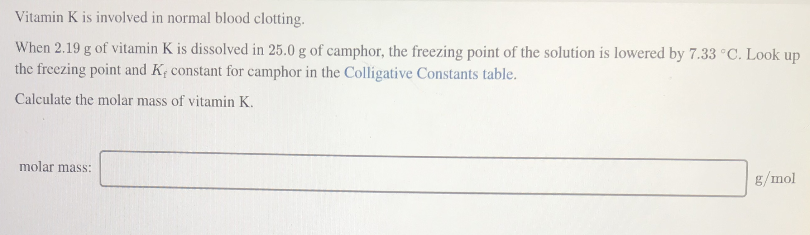 Vitamin K is involved in normal blood clotting. When 2.19 g of vitamin K is dissolved in 25.0 g of camphor, the freezing point of the solution is lowered by 7.33 °C. Look up the freezing point and Kf constant for camphor in the Colligative Constants table. Calculate the molar mass of vitamin K. molar mass: g/mol