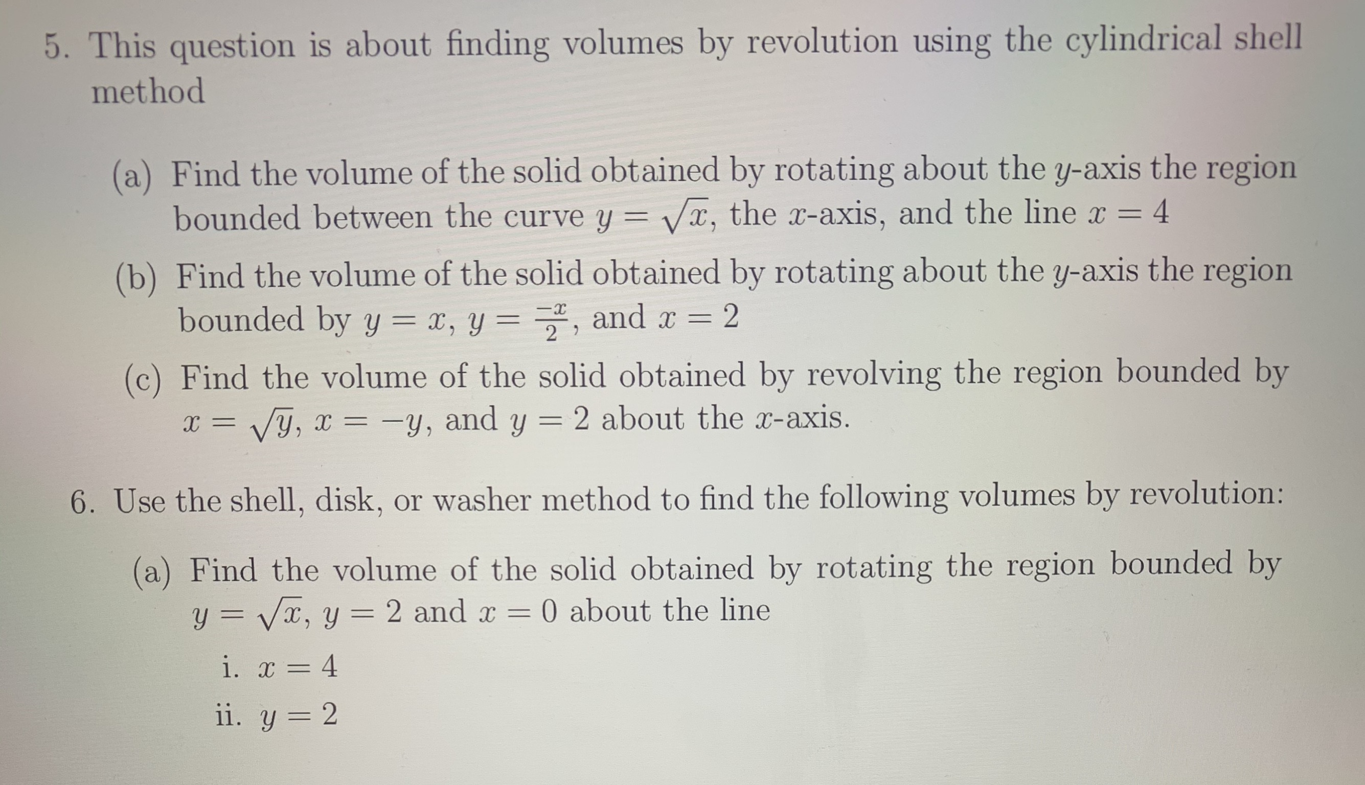 5. This question is about finding volumes by revolution using the cylindrical shell method (a) Find the volume of the solid obtained by rotating about the y-axis the region bounded between the curve y = x, the x-axis, and the line x 4 (b) Find the volume of the solid obtained by rotating about the y-axis the region bounded by y = x, y = , and x 2 2 (c) Find the volume of the solid obtained by revolving the region bounded by y, and y = 2 about the x-axis. Vy, 6. Use the shell, disk, or washer method to find the following volumes by revolution: (a) Find the volume of the solid obtained by rotating the region bounded by y=Vx, y 0 about the line 2 and x i. 4 ii. y 2