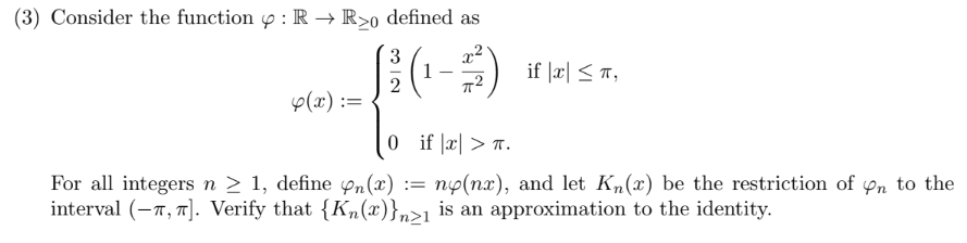 (3) Consider the function defined as : R -> R>0 if laT 1 2 p(x) 0 if a> np(nx), and let Kn(x) be the restriction of pn to the For all integers n > 1, define pn(x) := interval (, . Verify that {Kn(x)}n>1 is an approximation to the identity