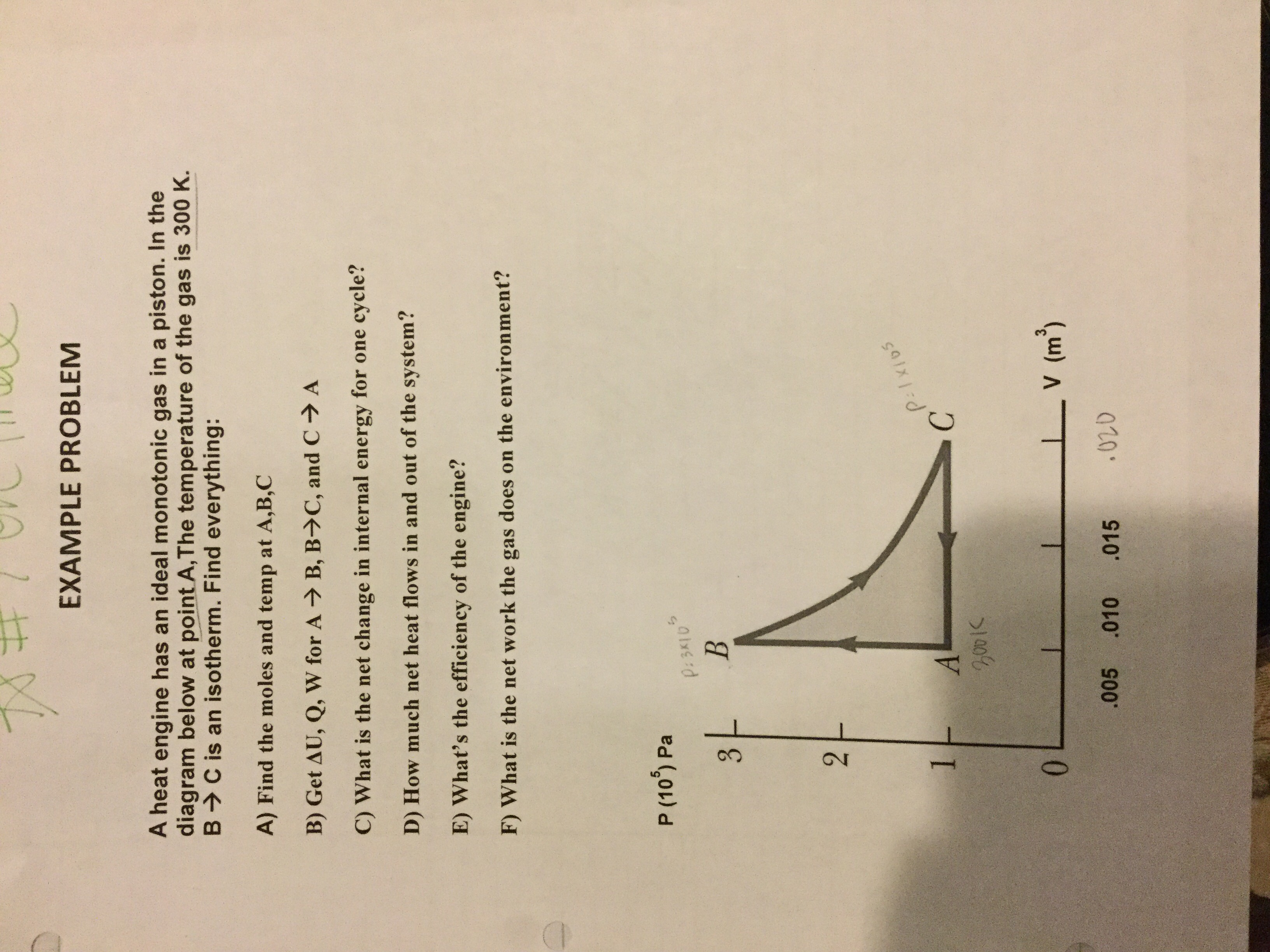 3. EXAMPLE PROBLEM A heat engine has an ideal monotonic gas in a piston. In the diagram below at point A,The temperature of the gas is 300 K. B>C is an isotherm. Find everything: A) Find the moles and temp at A,B,C B) Get AU, Q, W for A B, B>C, and C→ A C) What is the net change in internal energy for one cycle? D) How much net heat flows in and out of the system? E) What's the efficiency of the engine? F) What is the net work the gas does on the environment? P (10) Pa P:3K10 2. P:1xios 1 C. 0. .005 LV (m³) .010 .015