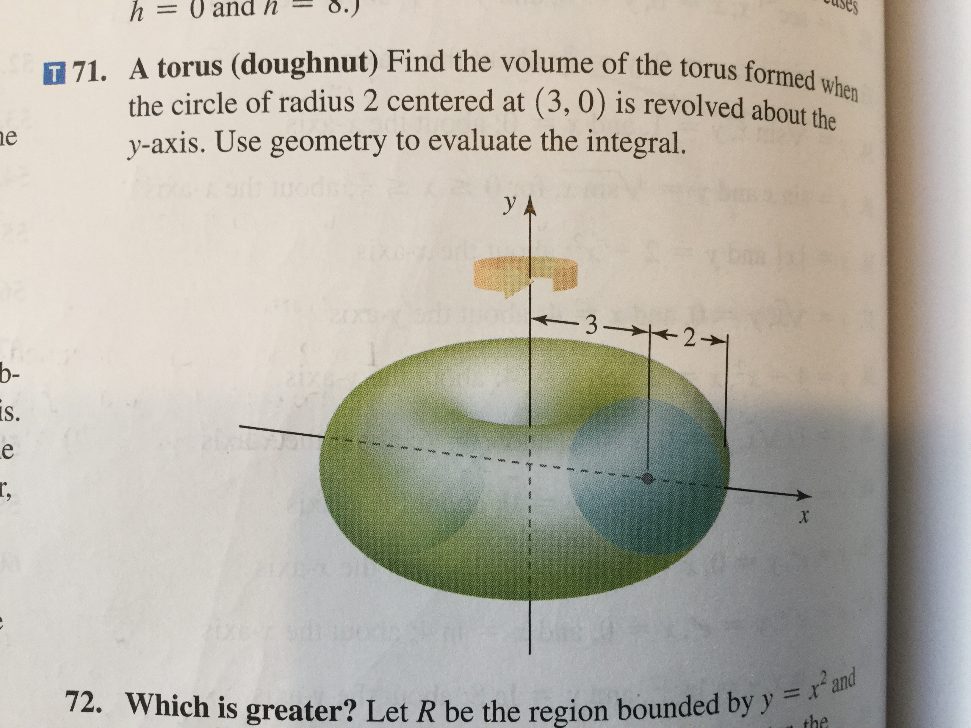 es h= 0 and h T 71. A torus (doughnut) Find the volume of the torus formed when the circle of radius 2 centered at (3, 0) is revolved about tha y-axis. Use geometry to evaluate the integral. e y A -3 21 b- is. e r, x 2U60 72. Which is greater? Let R be the region bounded by y = r'and = the