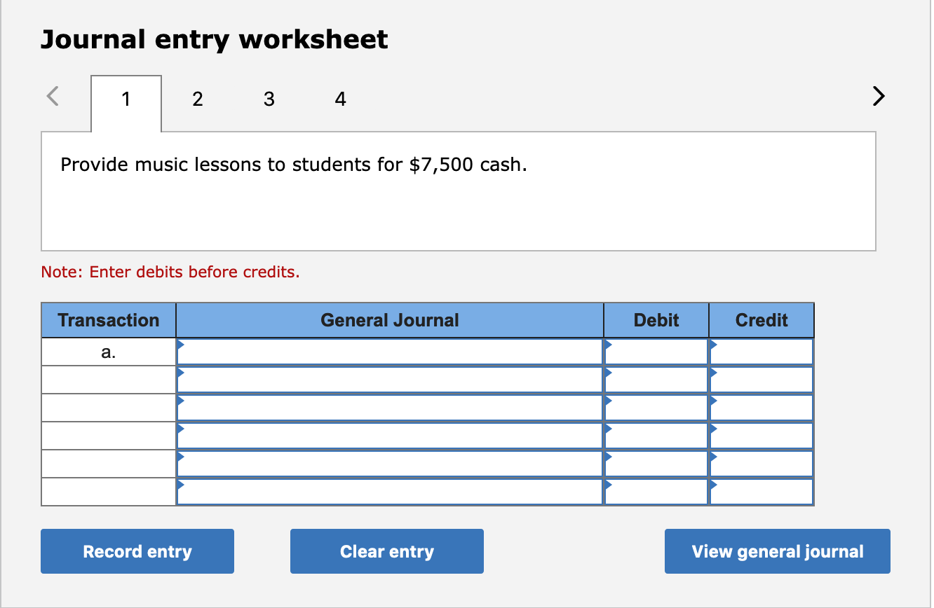 Journal entry worksheet 2 4 Provide music lessons to students for $7,500 cash. Note: Enter debits before credits. Transaction General Journal Debit Credit a. Record entry Clear entry View general journal