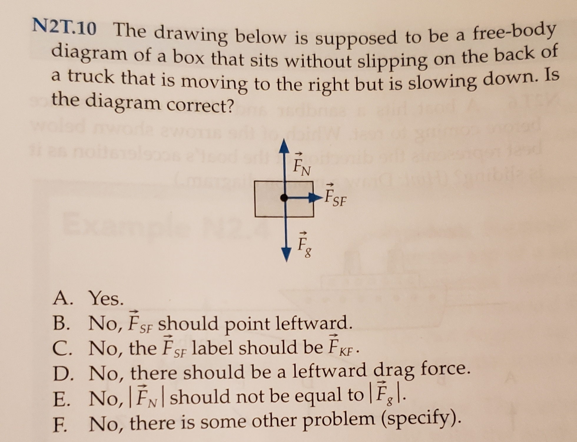 N2T.10 The drawing below is supposed to be a free-body diagram of a box that sits without slipping on the back of a truck that is moving to the right but is slowing down. Is the diagram correct? FN FSF A. Yes B. No, FsF should point leftward. C. No, the FSF label should be FKF D. No, there should be a leftward drag force. E. No, FN should not be equal to Fgl. F. No, there is some other problem (specify).