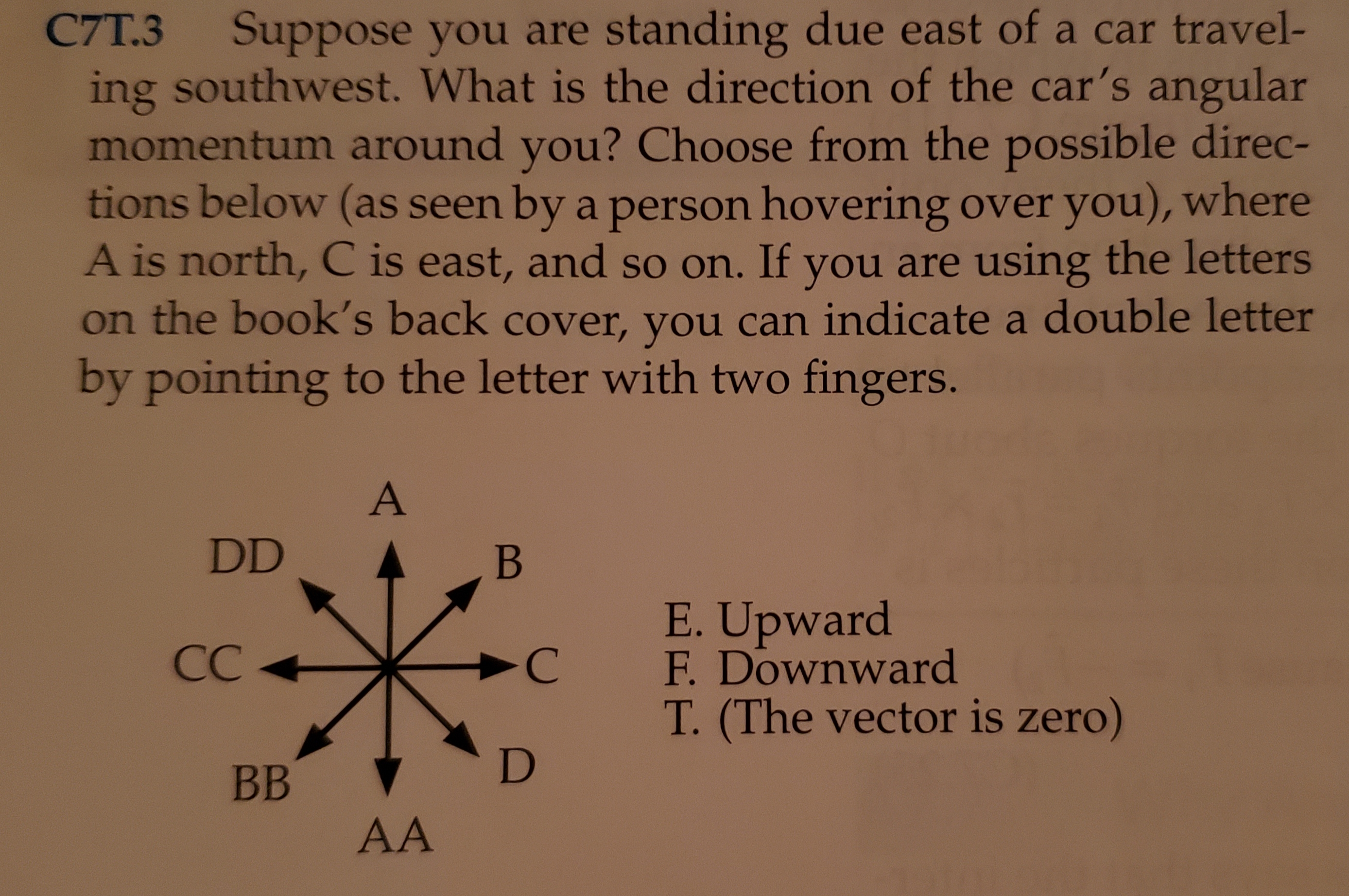 C7T.3 Suppose you are standing due east of a car travel- ing southwest. What is the direction of the car's angular momentum around you? Choose from the possible direc- tions below (as seen by a person hovering over you), where A is north, C is east, and so on. If you are using the letters on the book's back cover, you can indicate a double letter by pointing to the letter with two fingers. A DD В E.Upward F. Downward СС -C T. (The vector is zero) D ВB AA