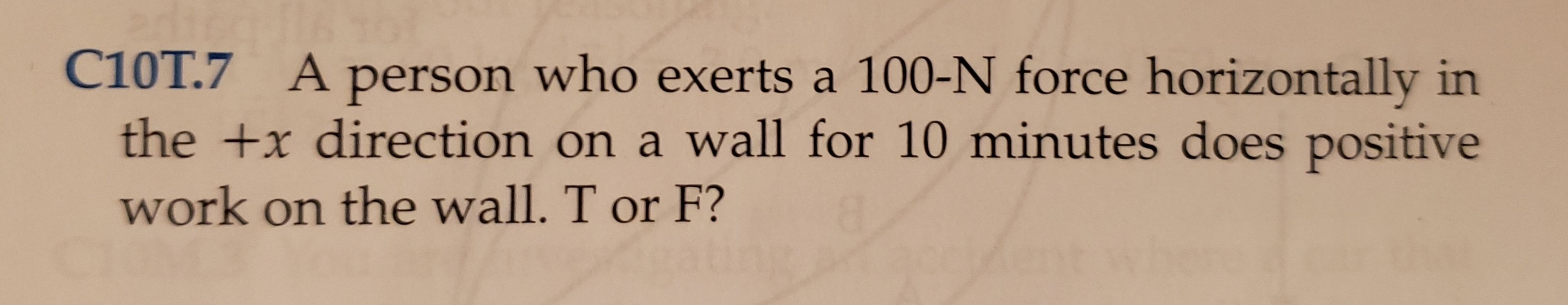 C10T.7 Aperson who exerts a 100-N force horizontally in the +x direction on a wall for 10 minutes does positive work on the wall. T or F?