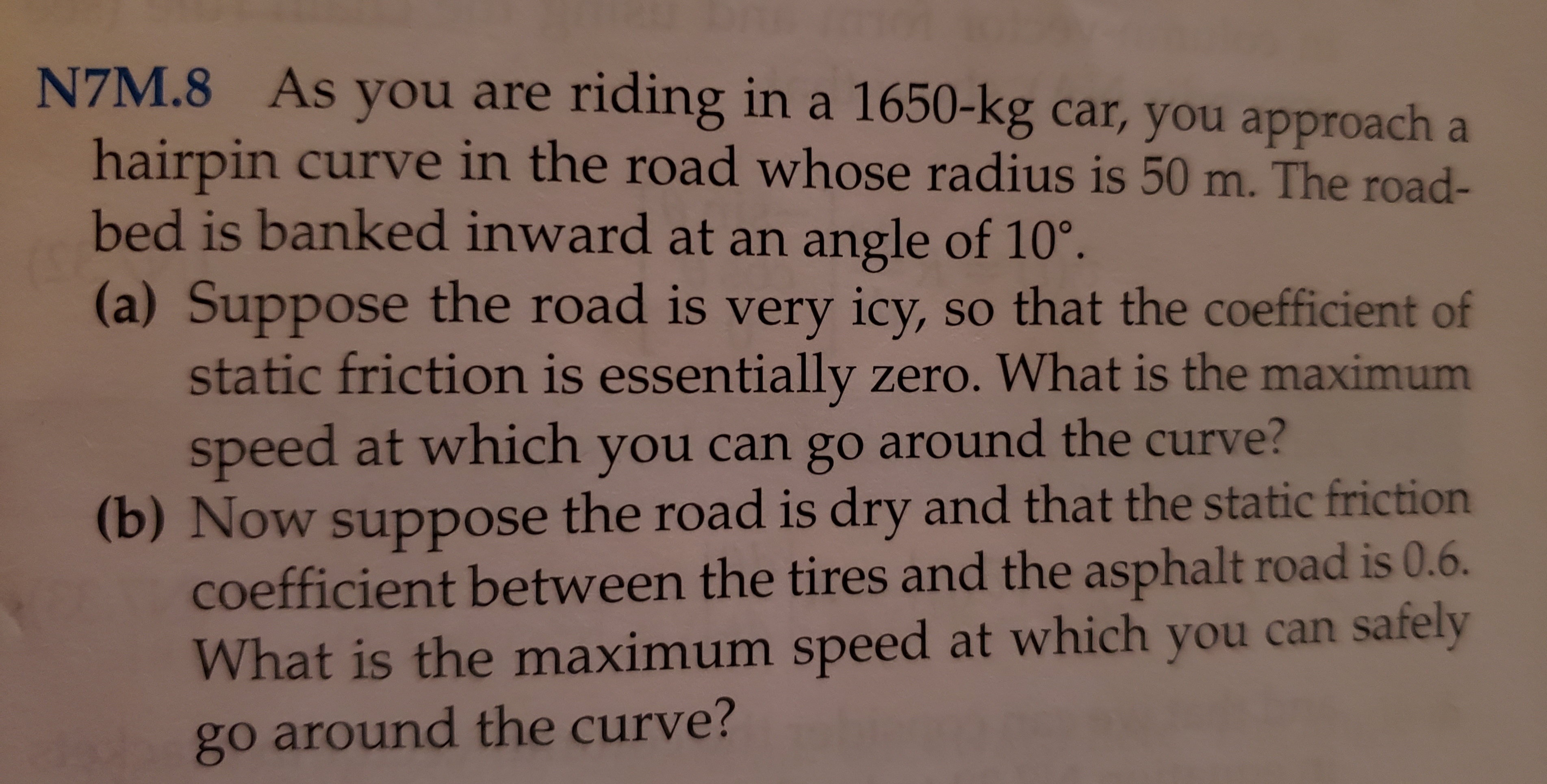 As you are riding in a 1650-kg car, you approach a N7M.8 hairpin curve in the road whose radius is 50 m. The road- bed is banked inward at an angle of 10° (a) Suppose the road is very icy, so that the coefficient of static friction is essentially zero. What is the maximum speed at which you can go around the curve? (b) Now suppose the road is dry and that the static friction coefficient between the tires and the asphalt road is 0.6. What is the maximum speed at which you can safely go around the curve?