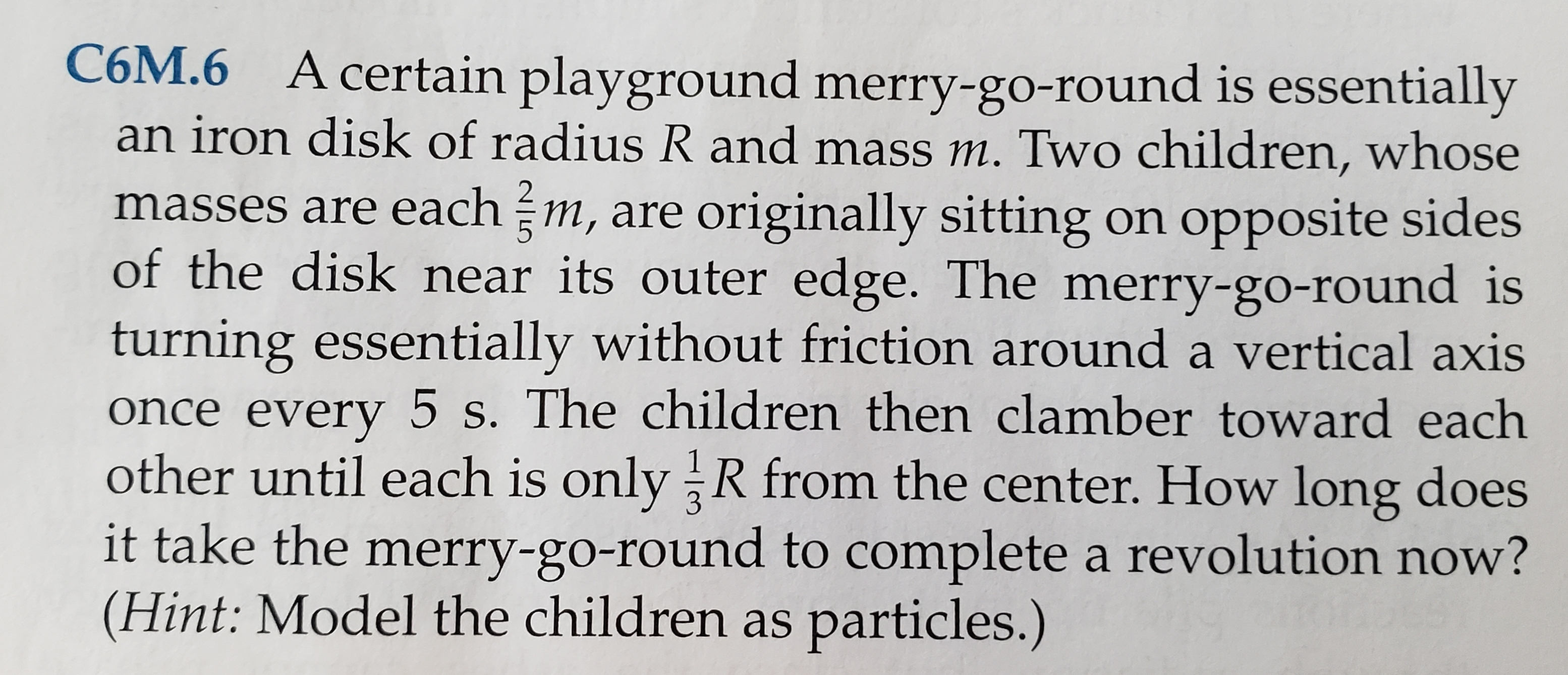 C6M.6 A certain playground merry-go-round is essentially an iron disk of radius R and mass m. Two children, whose masses are each m, are originally sitting on opposite sides of the disk near its outer edge. The merry-go-round is turning essentially without friction around a vertical axis once every 5 s. The children then clamber toward each other until each is only R from the center. How long does it take the merry-go-round to complete a revolution now? (Hint: Model the children as particles.)