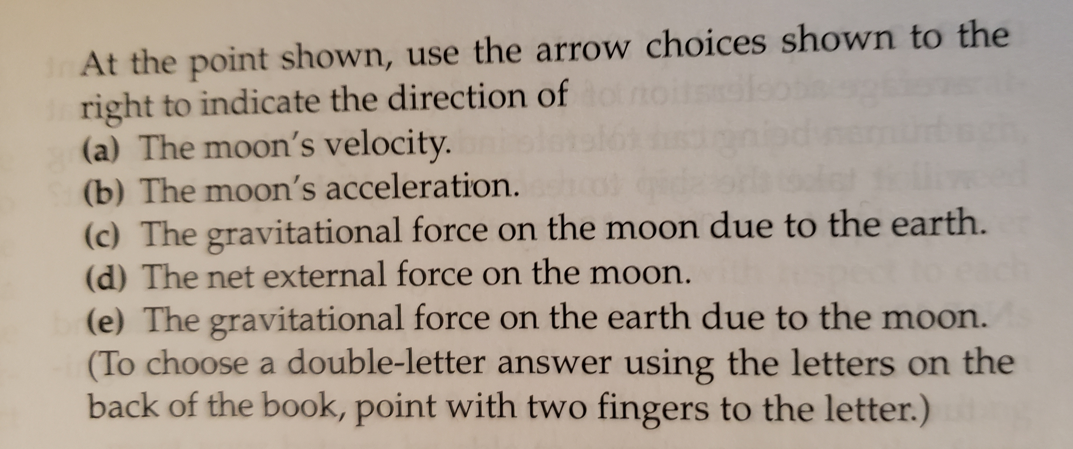 InAt the point shown, use the arrow choices shown to the right to indicate the direction of to (a) The moon's velocity. (b) The moon's acceleration. (c) The gravitational force on the moon due to the earth. (d) The net external force on the moon. (e) The gravitational force on the earth due to the moon. (To choose a double-letter answer usirng the letters on the back of the book, point with two fingers to the letter.) Sls 6