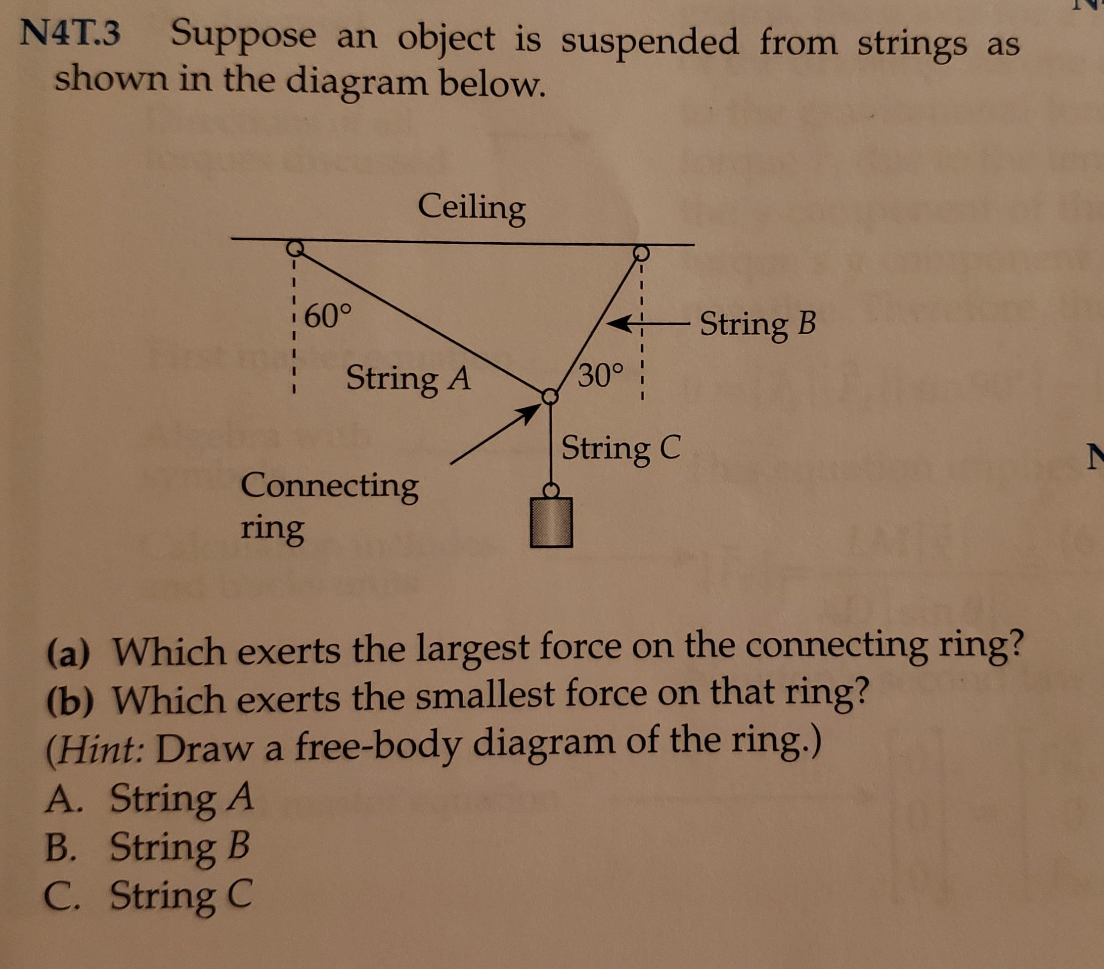 N4T.3 Suppose an object is suspended from strings as shown in the diagram below. Ceiling 60° String B 30° String A String C Connecting ring (a) Which exerts the largest force on the connecting ring? (b) Which exerts the smallest force on that ring? (Hint: Draw a free-body diagram of the ring.) A. String A B. String B C. String C