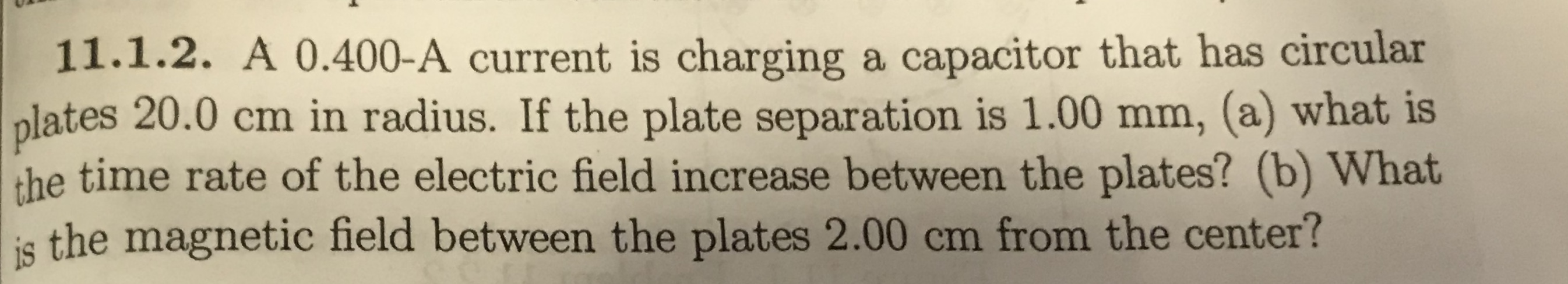 11.1.2. A 0.400-A current is charging a capacitor that has circular plates 20.0 cm in radius. If the plate separation is 1.00 mm, (a) what is the time rate of the electric field increase between the plates? (b) What is the magnetic field between the plates 2.00 cm from the center?
