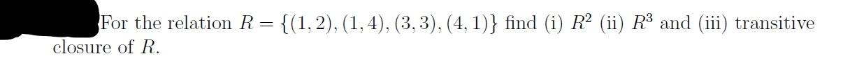 For the relation R closure of R. {(1,2), (1,4), (3,3), (4, 1)} find (i) R2 (ii) R3 and (iii) transitive