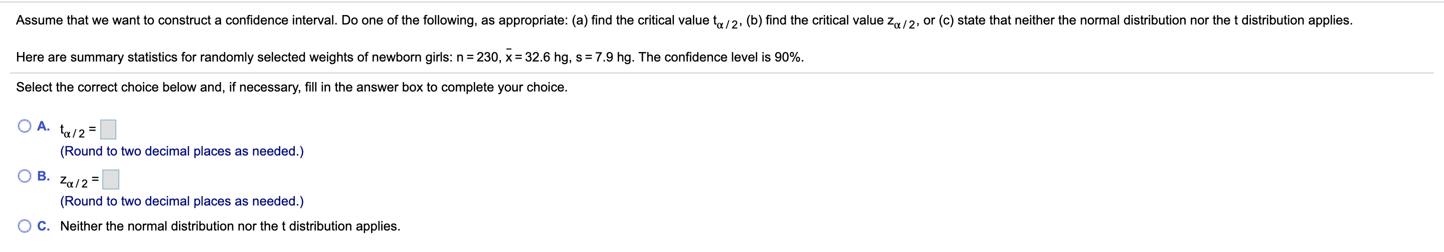 Assume that we want to construct a confidence interval. Do one of the following, as appropriate: (a) find the critical value t/2, (b) find the critical value z,/2, or (c) state that neither the normal distribution nor the t distribution applies. 230, x 32.6 hg, s = 7.9 hg. The confidence level is 90% Here are summary statistics for randomly selected weights of newborn girls: n Select the correct choice below and, if necessary, fill in the answer box to complete your choice. A. (Round to two decimal places as needed.) В. Za/2 (Round to two decimal places as needed.) C. Neither the normal distribution nor the t distribution applies.