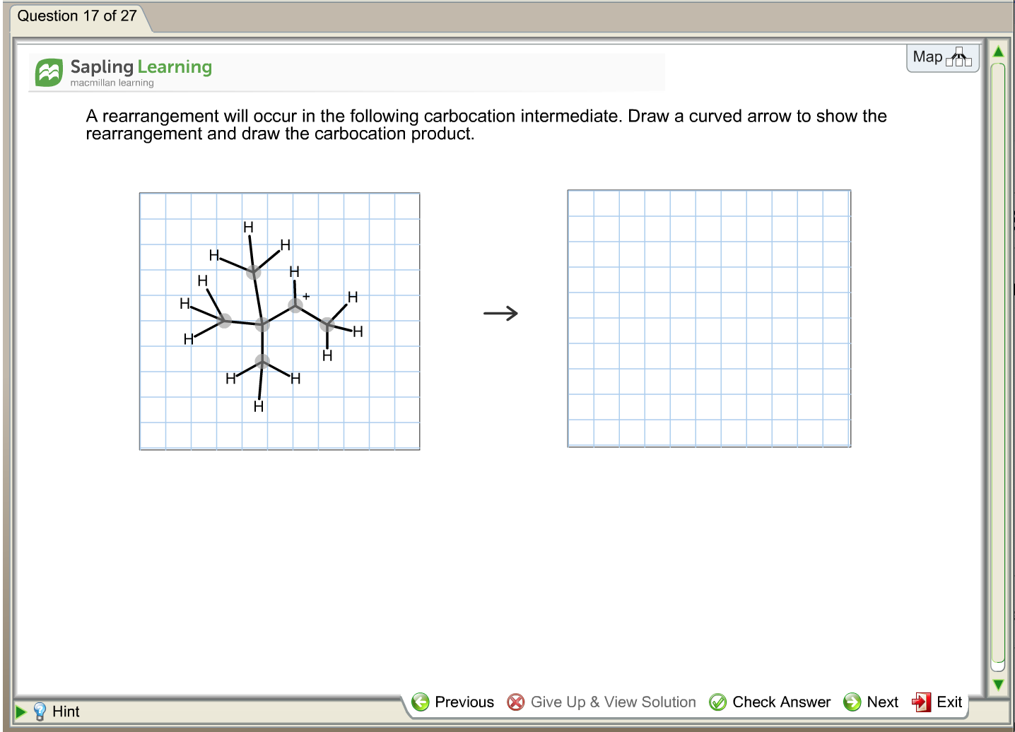 Question 17 of 27 Мар О Sapling Learning macmillan learning A rearrangement will occur in the following carbocation intermediate. Draw a curved arrow to show the rearrangement and draw the carbocation product Н Н н Н. -H Н Н Н H Previous Give Up & View Solution Check Answer Next Exit Hint