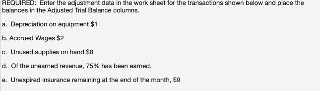 REQUIRED: Enter the adjustment data in the work sheet for the transactions shown below and place the balances in the Adjusted Trial Balance columns. a. Depreciation on equipment $1 b. Accrued Wages $2 c. Unused supplies on hand $8 d. Of the unearned revenue, 75% has been earned. e. Unexpired insurance remaining at the end of the month, $9