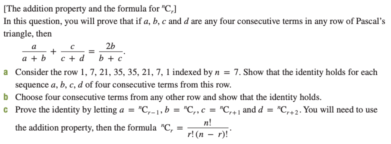 """[The addition property and the formula for """"C,] In this question, you will prove that if a, b, c and d are any four consecutive terms in any row of Pascal's triangle, then 2b b + c c + d a + b a Consider the row 1, 7, 21, 35, 35, 21, 7, 1 indexed by n = 7. Show that the identity holds for each sequence a, b, c, d of four consecutive terms from this row. b Choose four consecutive terms from any other row and show that the identity holds. c Prove the identity by letting a = """"C,-1, b = """"C,, c = """"C,+1 and d = """"C,+2. You will need to use n! r! (п — г)! the addition property, then the formula """"C,"""