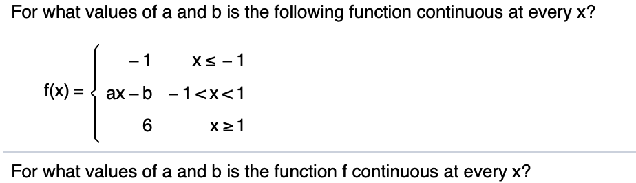 For what values of a and b is the following function continuous at every x? -1 xs - 1 f(x) < ax b -1<x<1 6 For what values of a and b is the function f continuous at every x?