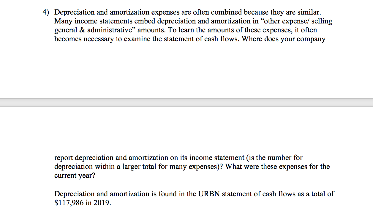 """4) Depreciation and amortization expenses are often combined because they are similar. Many income statements embed depreciation and amortization in """"other expense/ selling general & administrative"""" amounts. To learn the amounts of these expenses, it often becomes necessary to examine the statement of cash flows. Where does your company report depreciation and amortization on its income statement (is the number for depreciation within a larger total for many expenses)? What were these expenses for the current year? Depreciation and amortization is found in the URBN statement of cash flows as a total of $117,986 in 2019."""