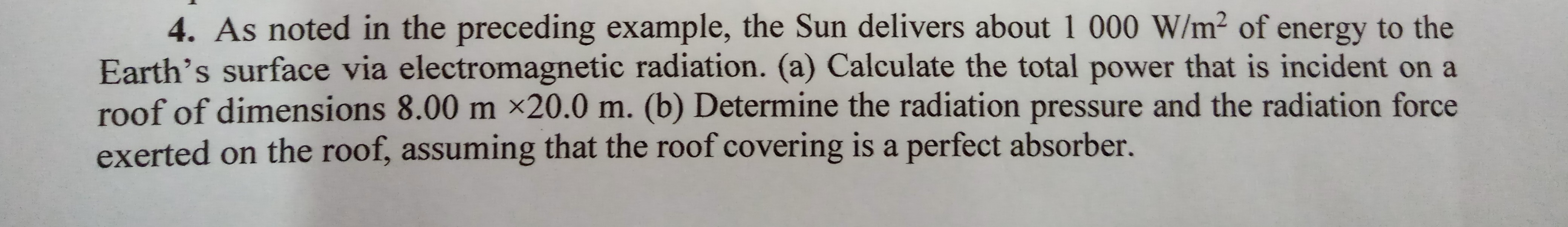 4. As noted in the preceding example, the Sun delivers about 1 000 W/m² of energy to the Earth's surface via electromagnetic radiation. (a) Calculate the total power that is incident on a roof of dimensions 8.00 m ×20.0 m. (b) Determine the radiation pressure and the radiation force exerted on the roof, assuming that the roof covering is a perfect absorber.