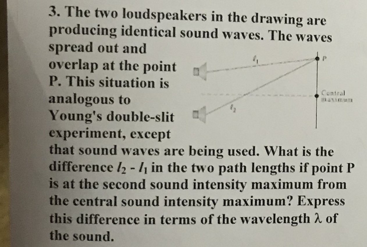 3. The two loudspeakers in the drawing are producing identical sound waves. The waves spread out and overlap at the point P. This situation is Contral analogous to Young's double-slit experiment, except that sound waves are being used. What is the difference l2 -/ in the two path lengths if point P is at the second sound intensity maximum from the central sound intensity maximum? Express this difference in terms of the wavelength 2 of the sound.