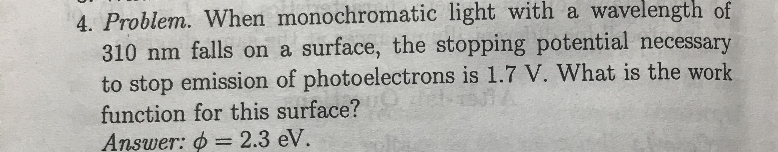 4. Problem. When monochromatic light with a wavelength of 310 nm falls on a surface, the stopping potential necessary to stop emission of photoelectrons is 1.7 V. What is the work function for this surface? = 2.3 eV. Answer: %3D