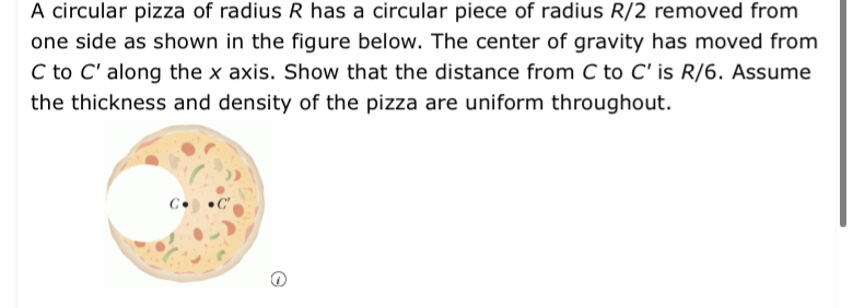 A circular pizza of radius R has a circular piece of radius R/2 removed from one side as shown in the figure below. The center of gravity has moved from C to C' along the x axis. Show that the distance from C to C' is R/6. Assume the thickness and density of the pizza are uniform throughout C