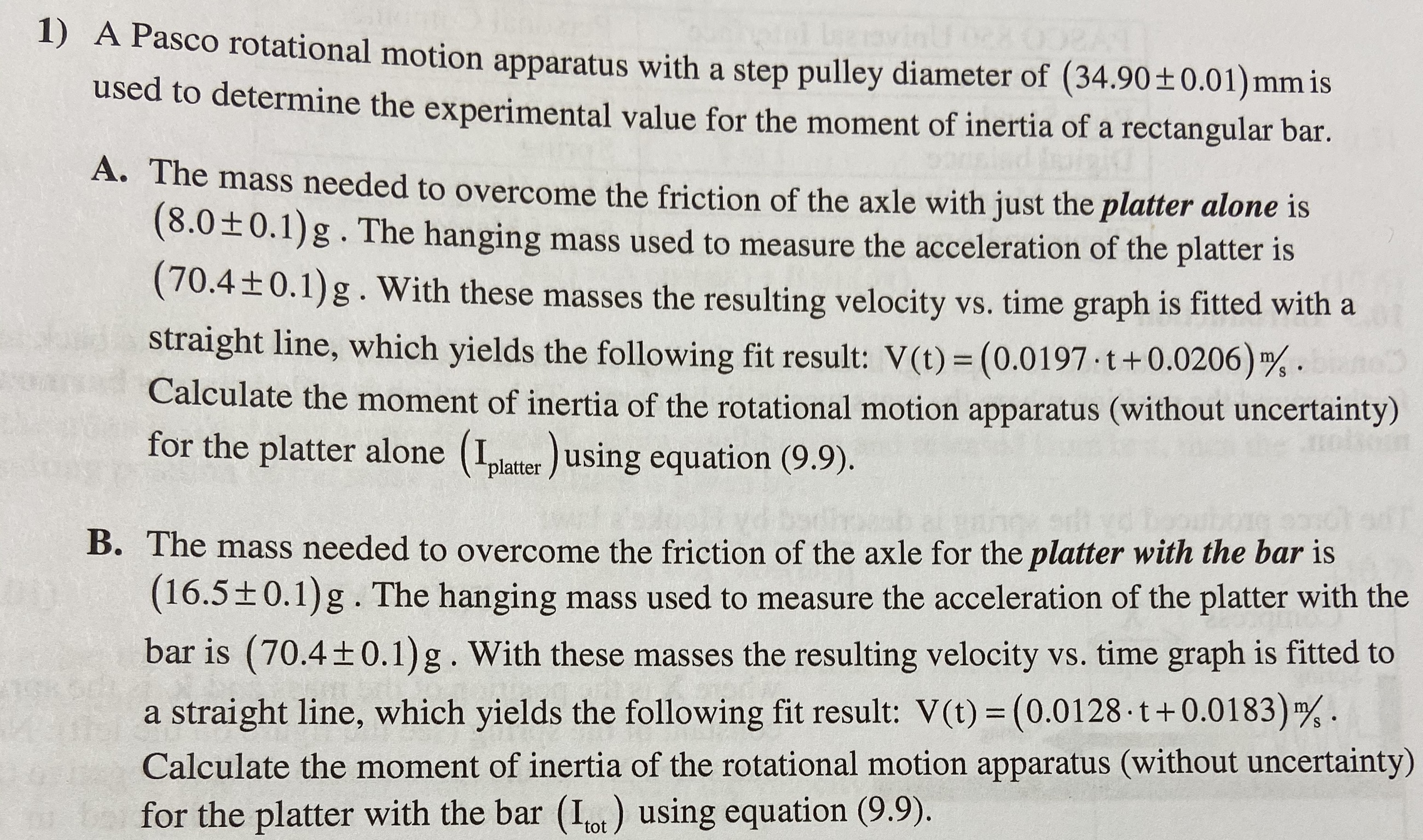 1) A Pasco rotational motion apparatus with a step pulley diameter of (34.90 ± 0.01) mm is used to determine the experimental value for the moment of inertia of a rectangular bar A. The mass needed to overcome the friction of the axle with just the platter alone is (8.0±0.1)g.The hanging mass used to measure the acceleration of the platter is (70.4+0.1) g. With these masses the resulting velocity vs. time graph is fitted with a straight line, which yields the following fit result: V(t) (0.0197 t+0.0206) 4 Calculate the moment of inertia of the rotational motion apparatus (without uncertainty) for the platter alone (plater using equation (9.9). S e s B. The mass needed to overcome the friction of the axle for the platter with the bar is (16.5±0.1)g.The hanging mass used to measure the acceleration of the platter with the bar is (70.4 0.1)g . With these masses the resulting velocity vs. time graph is fitted to straight line, which yields the following fit result: V(t) (0.0128 t + 0.01 83) Calculate the moment of inertia of the rotational motion apparatus (without uncertainty) bafor the platter with the bar (Iot) using equation (9.9)