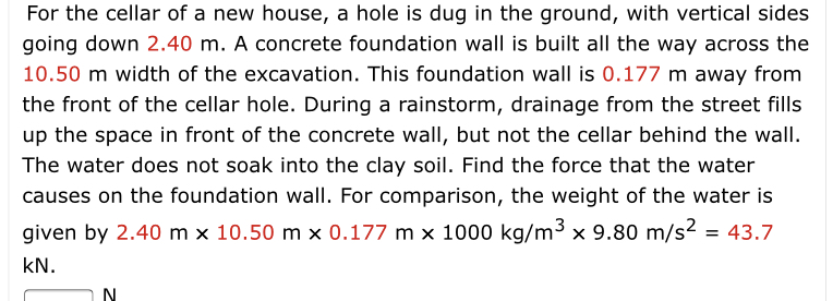 For the cellar of a new house, a hole is dug in the ground, with vertical sides going down 2.40 m. A concrete foundation wall is built all the way across the 10.50 m width of the excavation. This foundation wall is 0.177 m away from the front of the cellar hole. During a rainstorm, drainage from the street fills up the space in front of the concrete wall, but not the cellar behind the wall. The water does not soak into the clay soil. Find the force that the water causes on the foundation wall. For comparison, the weight of the water is given by 2.40 m x 10.50 m x 0.177 m x 1000 kg/m3 x 9.80 m/s2 = 43.7 kN. N.