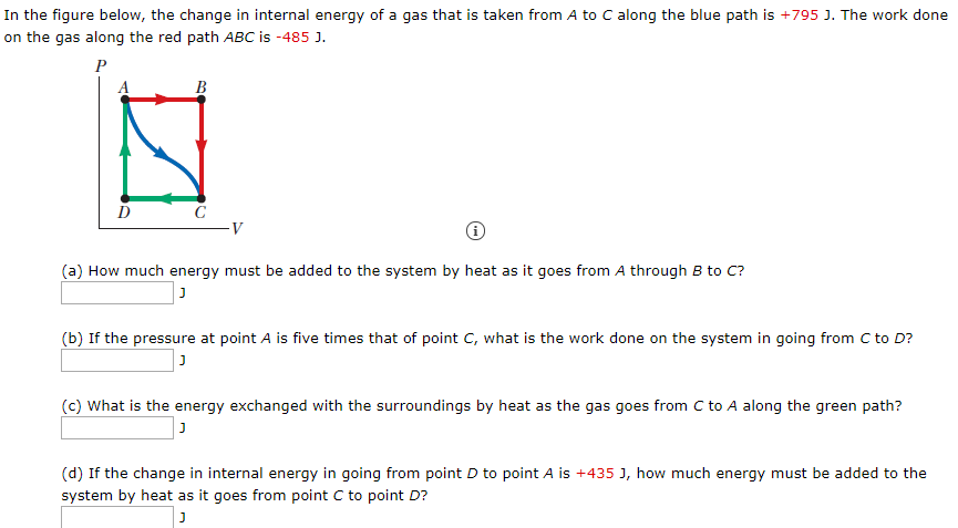 In the figure below, the change in internal energy of a gas that is taken from A to C along the blue path is +795 J. The work done on the gas along the red path ABC is -485 J. B (a) How much energy must be added to the system by heat as it goes from A through B to C? (b) If the pressure at point A is five times that of point C, what is the work done on the system in going from C to D? (c) What is the energy exchanged with the surroundings by heat as the gas goes from C to A along the green path? (d) If the change in internal energy in going from point D to point A is +435 J, how much energy must be added to the system by heat as it goes from point C to point D?