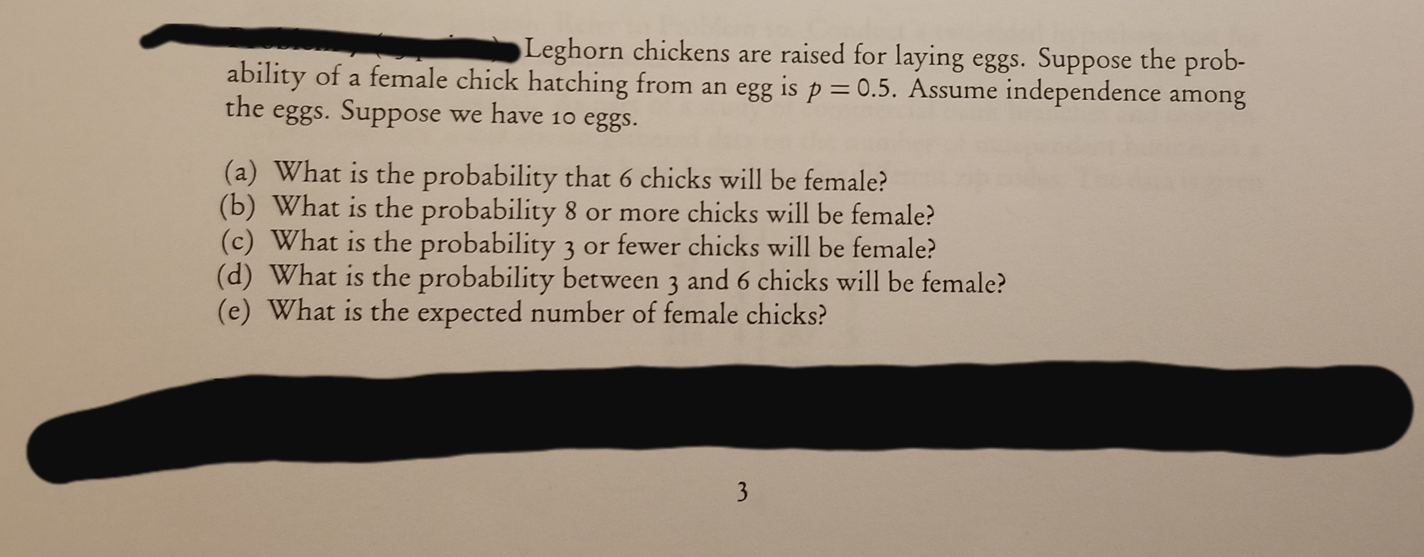 Leghorn chickens are raised for laying eggs. Suppose the prob- ability of a female chick hatching from an egg is p = 0.5. Assume independence among the eggs. Suppose we have 10 eggs. (a) What is the probability that 6 chicks will be female? (b) What is the probability 8 or more chicks will be female? (c) What is the probability 3 or fewer chicks will be female? (d) What is the probability between 3 and 6 chicks will be female? (e) What is the expected number of female chicks? 3