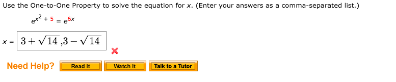 Use the One-to-One Property to solve the equation for x. (Enter your answers as a comma-separated list.) ex2 + 5 = e6x x = 3+ v14 ,3 – V14 Need Help? Talk to a Tutor Read It Watch It