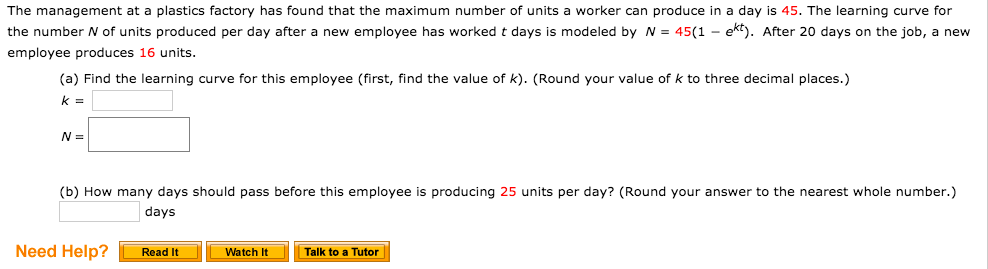 The management at a plastics factory has found that the maximum number of units a worker can produce in a day is 45. The learning curve for the number N of units produced per day after a new employee has worked t days is modeled by N = 45(1 - ekt). After 20 days on the job, a new employee produces 16 units. (a) Find the learning curve for this employee (first, find the value of k). (Round your value of k to three decimal places.) (b) How many days should pass before this employee is producing 25 units per day? (Round your answer to the nearest whole number.) days Need Help? Read It Watch It Talk to a Tutor