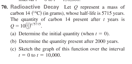 """70. Radioactive Decay Let Q represent a mass of carbon 14 (1""""C) (in grams), whose half-life is 5715 years. The quantity of carbon 14 present after t years is Q = 10(4)/s71s (a) Determine the initial quantity (when t = 0). (b) Determine the quantity present after 2000 years. (c) Sketch the graph of this function over the interval t = 0 to t = 10,000."""