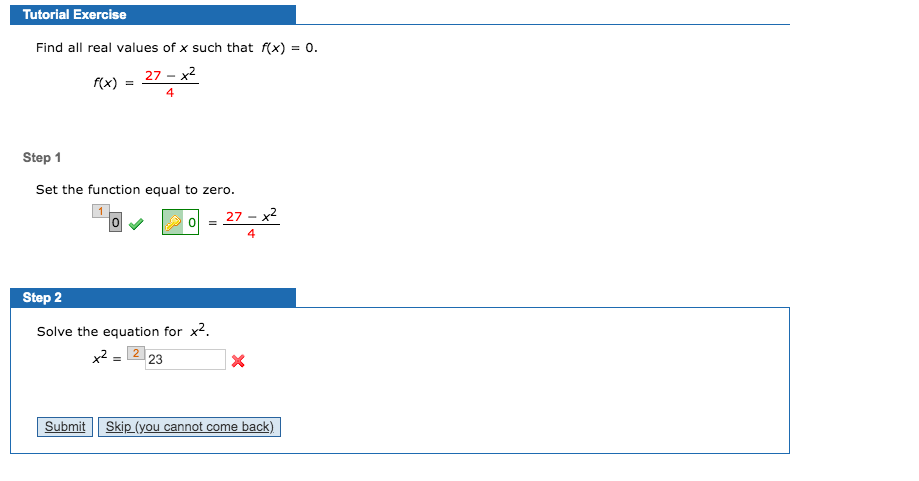 Tutorial Exercise Find all real values of x such that f(x) = 0. 27 - x2 f(x) Step 1 Set the function equal to zero. 27 - x2 Step 2 Solve the equation for x2. x2 = 2 23 Skip (you cannot come back) Submit