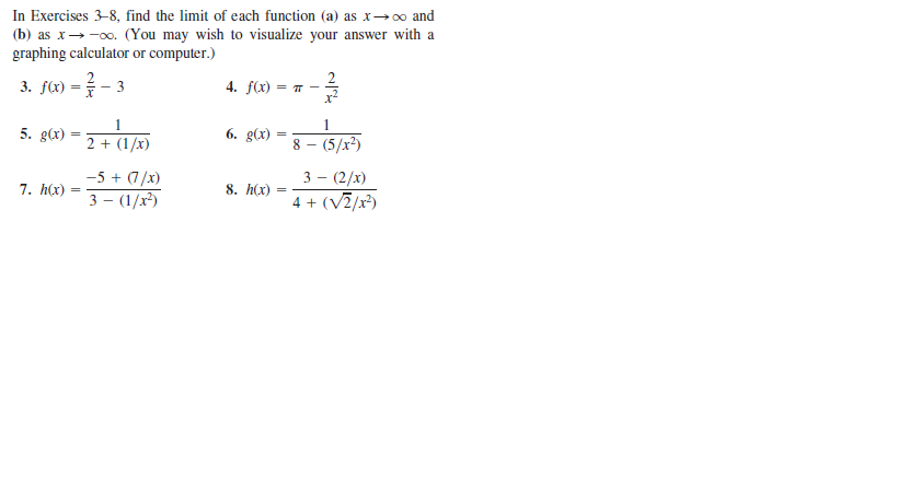 In Exercises 3-8, find the limit of each function (a) as x→o and (b) as x→-00. (You may wish to visualize your answer with a graphing calculator or computer.) 0o. 3. f(x) =- 3 4. fx) x2 5. g(x) 2 + (1/x) 6. g(x) 8 - (5/x²) 3 — (2/х) 4 + (V7/x²) -5 + (7/x) 7. h(x) 8. h(x) 3 — (1/х)