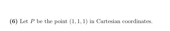 (6) Let P be the point (1, 1,1) in Cartesian coordinates.