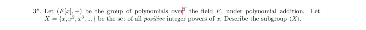 3*. Let (F,+) be the group of polynomials over3 X {x, a2, a3,...} be the set of all positive integer powers of . Describe the subgroup (X) the field F, under polynomial addition. Let