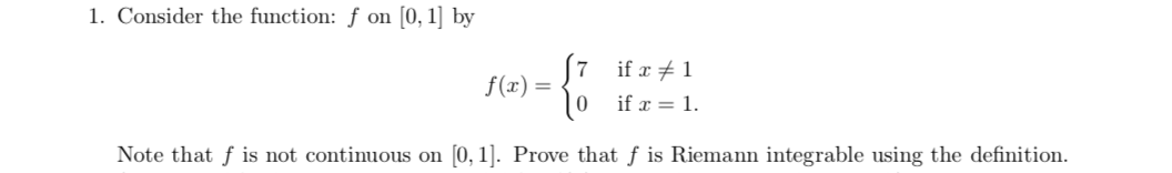 1. Consider the function: f on [0, 1] by 7 if r1 f(x) |0 if 1 0, 1]. Prove that f is Riemann integrable using the definition Note that f is not continuous on