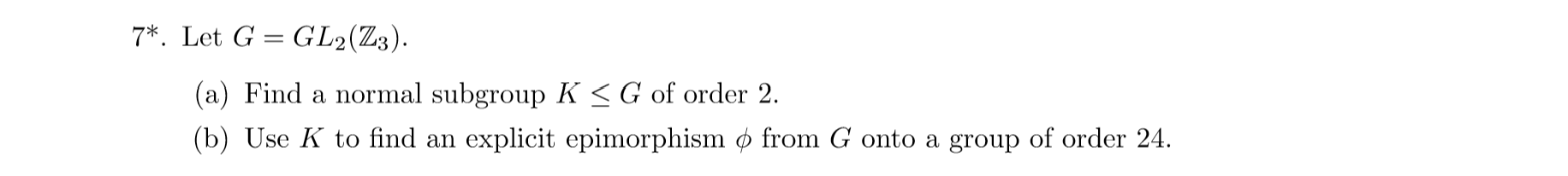 7 Let G GL2(Z3). (a) Find a normal subgroup K <G of order 2. (b) Use K to find an explicit epimorphism ø from G onto a group of order 24