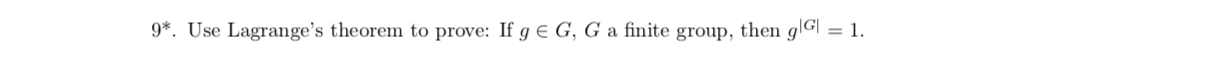 9*. Use Lagrange's theorem to prove: If g E G, G a finite group, then gG| = 1.