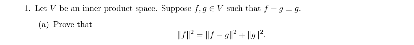 1. Let V be an inner product space. Suppose f,g E V such that f -gg (a) Prove that 1I2 = |lf- gll2 + |19|12