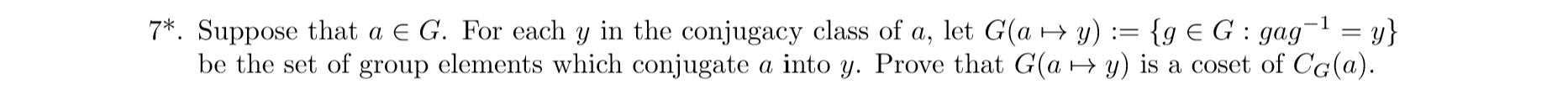 7 Suppose that a E G. For each y in the conjugacy class of a, let G(a y)= {g E G: gag= y} be the set of group elements which conjugate a into y. Prove that G(a y) is a coset of CG(a) 1