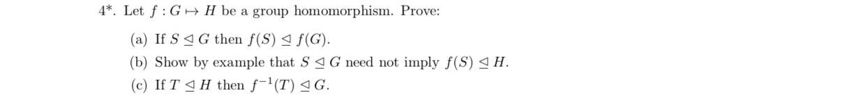 4*. Let f G H be a group homomorphism. Prove: (a) If S G then f(S) 4 f(G) (b) Show by example that S aG need not imply f(S) (c) If T H then f1(T) G. H